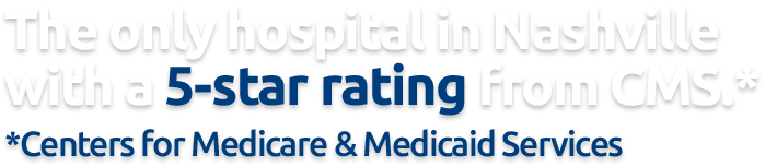 One of the only hospitals in Nashville with a 5-star rating from Centers for Medicare and Medicaid Services.